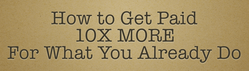 How to Get Paid 10X More for What You Already Do